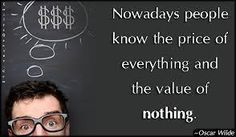 Nowadays people know the price of everything and the value of...