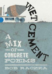 Wet cement : a mix of concrete poems - Bob Raczka