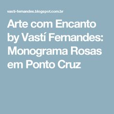 Arte com Encanto by Vastí Fernandes: Monograma Rosas em Ponto Cruz