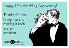 Happy 13th Wedding Anniversary! Thanks for not killing me and making it look like an accident.