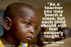 """As a teacher you may teach a class, but each child should still feel uniquely taught."" ~ Robert John Meehan  ----        More inspirational quotes about teaching can be found on https://sites.google.com/site/whatteachersare/"