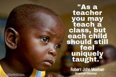 """As a teacher you may teach a class, but each child should still feel uniquely taught."" ~ Robert John Meehan"
