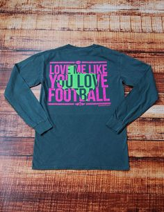 "Do you ever think... Man, I wish you loved me like you love football? I have, and that's why this shirt is perfect for me and you! Say it loud and proud in this long sleeve t-shirt ""LOVE ME LIKE YOU LOVE FOOTBALL!"""