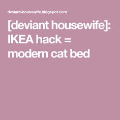 [deviant housewife]: IKEA hack = modern cat bed