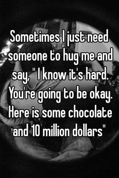 """Sometimes I just need someone to hug me and say, "" I know it's hard. You're going to be okay. Here is some chocolate and 10 million dollars"" """