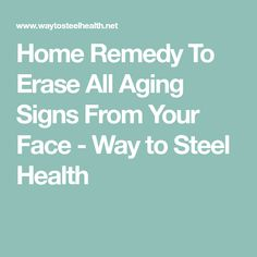 Home Remedy To Erase All Aging Signs From Your Face - Way to Steel Health