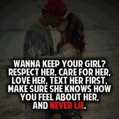 Wanna keep your girl? Respect her, care for her, love her, text her first, make sure she knows how you feel about her, and never lie.