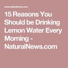 15 Reasons You Should be Drinking Lemon Water Every Morning - NaturalNews.com