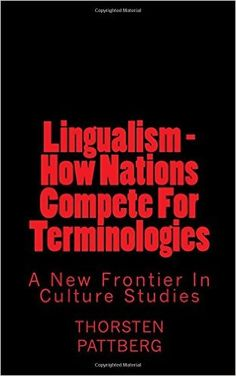 Lingualism - How Nations Compete For Terminologies: A New Frontier in Culture Studies: Thorsten Pattberg: 9780984209156: Amazon.com: Books