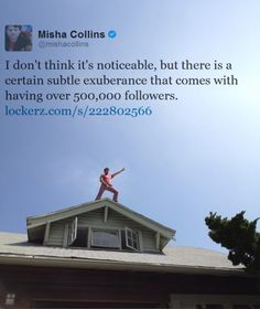 Subtle exuberance. Misha's twitter is a ridiculous amount of fun.