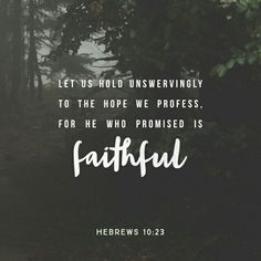 Let us hold fast the profession of our faith without wavering; (for he is faithful that promised;) Hebrews 10:23 KJV