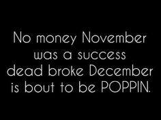 No money November was a success. Dead broke December is bout to be Poppin !