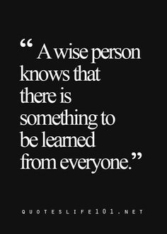 A wise person knows that there is something to be learned from everyone.