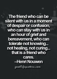 The friend who can be silent with us in a moment of despair or confusion, who can stay with us in an hour of grief and bereavement, who can tolerate not knowing...not healing. not curing...that is a friend who cares.