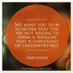 We want you to be so selfish that you are not willing to think a thought that is unpleasant or uncomfortable. Abraham-Hicks Quotes (AHQ3015) #thought