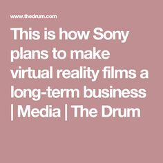 This is how Sony plans to make virtual reality films a long-term business | Media | The Drum