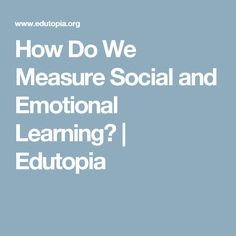 How Do We Measure Social and Emotional Learning? | Edutopia