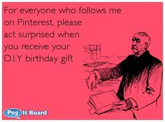 Humor ecard: For everyone who follows me on Pinterest, please act surprised when you receive your D.I.Y birthday gift