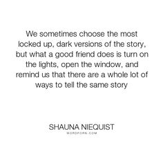 """Shauna Niequist - """"We sometimes choose the most locked up, dark versions of the story, but what a good..."""". life, darkness, perspective, story, friendships"""