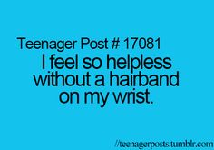 with hair as long as mine....yes, forgetting my hairband is one of the worst feelings lol