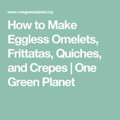 How to Make Eggless Omelets, Frittatas, Quiches, and Crepes   One Green Planet