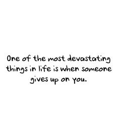 One of the most devasting things in life is when someone gives up on you!    Don't do it!