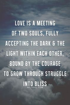 Love is a meeting of the two souls, fully accepting the dark & the light within each other, bound by the courage to grow through struggle into bliss.