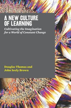 A New Culture of Learning: Cultivating the Imagination for a World of Constant Change: Douglas Thomas, John Seely Brown: 9781456458881: Amazon.com: Books