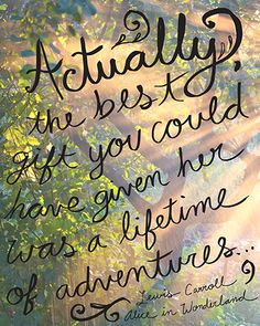 """""""Actually, the best gift you could have given her was a lifetime of adventures."""" Lewis Carroll"""