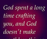God spent a long time crafting you, and God doesn't make worthless things..
