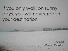 """""""If you only walk on sunny days, you will never reach your destination.""""  ~Paulo Coelho"""