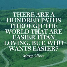 """""""There are a hundred paths through the world that are easier than loving. But, who wants easier?"""" ~ Mary Oliver + Other Great Quotes..."""