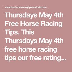 Thursdays May 4th Free Horse Racing Tips.  This Thursdays May 4th free horse racing tips our free ratings covering the 1st 3 races at each & every race meeting... will be available immediately below starting from 30 minutes to 1 hour before the 1st scheduled race of the day on this Thursday the 4th
