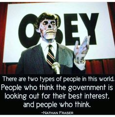 OBEY! There are two types of people in this world. People who think the government is looking out for their best interest, and people who think - Nathan Fraser If you can't trust people to govern themselves. How can you trust them to govern others?