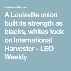 A Louisville union built its strength as blacks, whites took on International Harvester - LEO Weekly