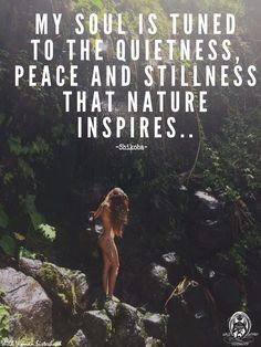 My Soul is tuned to the quietness, peace and stillness that Nature inspires.. ~ Shikoba WILD WOMAN SISTERHOOD™