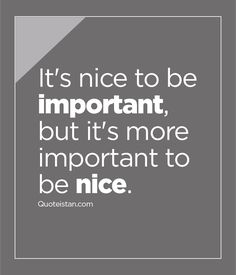 It's nice to be important but it's more important to be nice. http://www.quoteistan.com/2016/03/its-nice-to-be-important-but-its-more.html