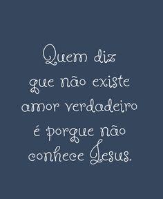Quem diz que não existe amor verdadeiro é porque não conhece Jesus.