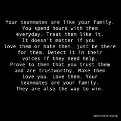 Think of your Teammates as your extended family! Well, maybe not because that would be A WHOLE LOT of SISTERS!...You'd never have the bathroom to yourself!.....lol