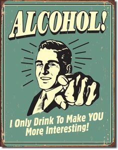 Alcohol! I Only Drink to Make You Interesting Tin Sign