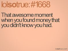 That awesome moment when you found money that you didn't know you had.