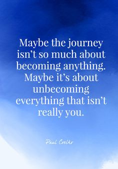 Maybe the journey isnt so much about becoming anything. Maybe its about unbecoming everything that isnt really you. - Paul Coelho - Quotes On Change - Photos Life Quotes Love, Change Quotes, Wisdom Quotes, Book Quotes, Quotes To Live By, Attitude Quotes, Quotes Quotes, Intp, Positive Quotes