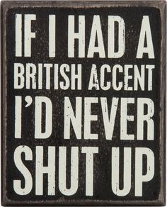 100% accurate. I'd love to be in London surrounded by people with fabulous accents.