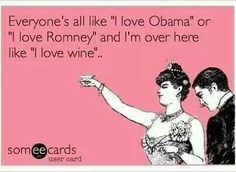 "Everyone's all like ""I love Obama"" or ""I love Romney"" & I'm over here like ""I love wine""..."