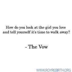 """""""How do you look at the girl you love and tell yourself it's time to walk away?"""" ~ The Vow"""