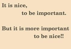 It is nice, to be IMPORTANT. But it is more IMPORTANT to be nice!! #quotes