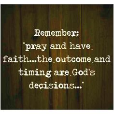 Remember; pray and have faith, the outcome and timing are God's decisions.