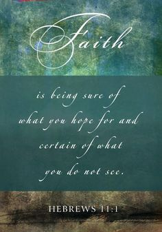 Faith is being sure of what you hope for and certain of what you do not see. Hebrews 11:1