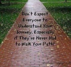 Don't expect everyone to understand your journey.  Especially if they have never had to walk your path.