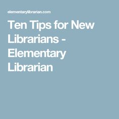 Ten Tips for New Librarians - Elementary Librarian